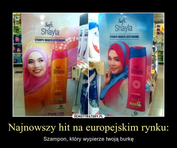 Najnowszy hit na europejskim rynku: – Szampon, który wypierze twoją burkę