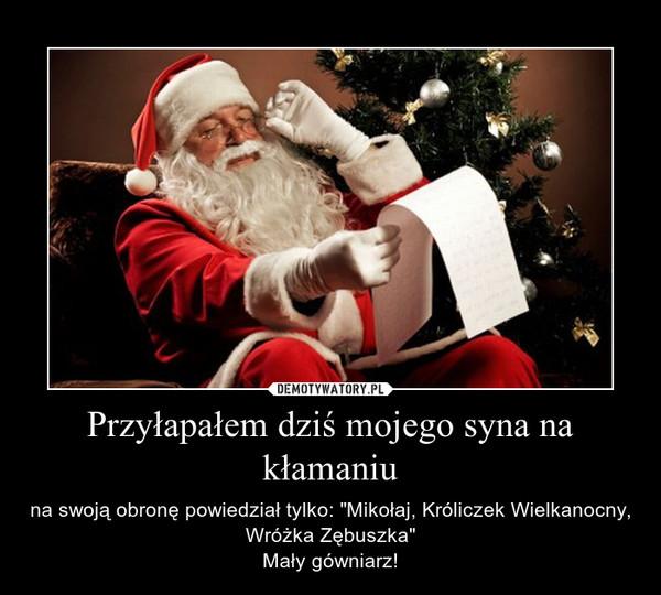 """Przyłapałem dziś mojego syna na kłamaniu – na swoją obronę powiedział tylko: """"Mikołaj, Króliczek Wielkanocny, Wróżka Zębuszka""""Mały gówniarz!"""