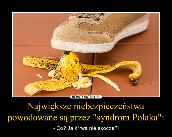 """Największe niebezpieczeństwa powodowane są przez """"syndrom Polaka"""": – - Co? Ja k*rwa nie skocze?!"""