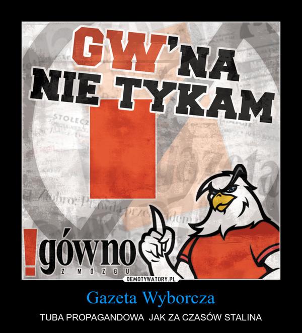Gazeta Wyborcza – TUBA PROPAGANDOWA  JAK ZA CZASÓW STALINA