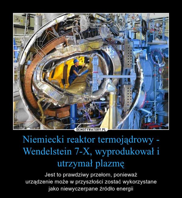 Niemiecki reaktor termojądrowy - Wendelstein 7-X, wyprodukował i utrzymał plazmę – Jest to prawdziwy przełom, ponieważurządzenie może w przyszłości zostać wykorzystanejako niewyczerpane źródło energii