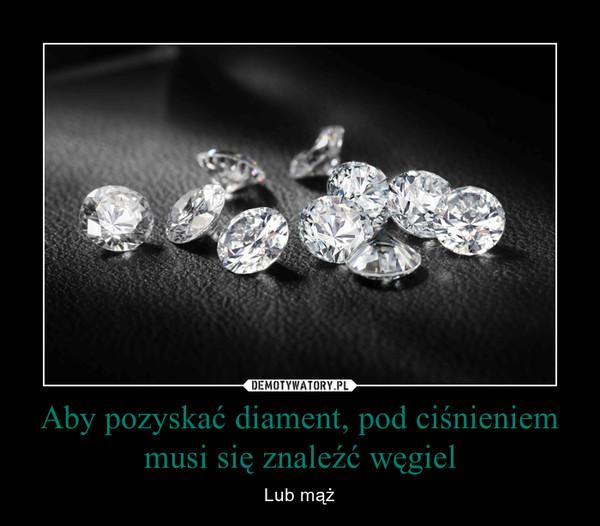 Aby pozyskać diament, pod ciśnieniem musi się znaleźć węgiel – Lub mąż
