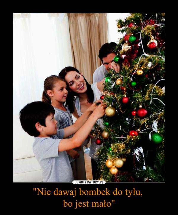 """""""Nie dawaj bombek do tyłu, bo jest mało"""" –"""