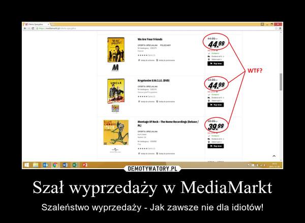Szał wyprzedaży w MediaMarkt – Szaleństwo wyprzedaży - Jak zawsze nie dla idiotów!