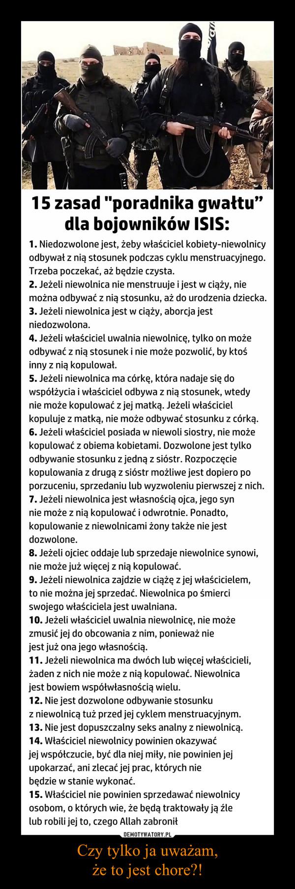 """Czy tylko ja uważam,że to jest chore?! –  15 zasad """"poradnika gwałtu"""" dla bojowników ISIS:1. Niedozwolone jest, żeby właściciel kobiety-niewolnicy odbywał z nią stosunek podczas cyklu menstruacyjnego. Trzeba poczekać, aż będzie czysta.2. Jeżeli niewolnica nie menstruuje i jest w ciąży, nie można odbywać z nią stosunku, aż do urodzenia dziecka.3. Jeżeli niewolnica jest w ciąży, aborcja jest niedozwolona.4. Jeżeli właściciel uwalnia niewolnicę, tylko on może odbywać z nią stosunek i nie może pozwolić, by ktoś inny z nią kopulował.5. Jeżeli niewolnica ma córkę, która nadaje się do współżycia i właściciel odbywa z nią stosunek, wtedy nie może kopulować z jej matką. Jeżeli właściciel kopuluje z matką, nie może odbywać stosunku z córką.6. Jeżeli właściciel posiada w niewoli siostry, nie może kopulować z obiema kobietami. Dozwolone jest tylko odbywanie stosunku z jedną z sióstr. Rozpoczęcie kopulowania z drugą z sióstr możliwe jest dopiero po porzuceniu, sprzedaniu lub wyzwoleniu pierwszej z nich.7. Jeżeli niewolnica jest własnością ojca, jego syn nie może z nią kopulować i odwrotnie. Ponadto, kopulowanie z niewolnicami żony także nie jest dozwolone.8. Jeżeli ojciec oddaje lub sprzedaje niewolnice synowi, nie może już więcej z nią kopulować.9. Jeżeli niewolnica zajdzie w ciążę z jej właścicielem, to nie można jej sprzedać. Niewolnica po śmierci swojego właściciela jest uwalniana.10. Jeżeli właściciel uwalnia niewolnicę, nie może zmusić jej do obcowania z nim, ponieważ nie jest już ona jego własnością.11. Jeżeli niewolnica ma dwóch lub więcej właścicieli, żaden z nich nie może z nią kopulować. Niewolnica jest bowiem współwłasnością wielu.12. Nie jest dozwolone odbywanie stosunku z niewolnicą tuż przed jej cyklem menstruacyjnym.13. Nie jest dopuszczalny seks analny z niewolnicą.14. Właściciel niewolnicy powinien okazywać jej współczucie, być dla niej miły, nie powinien jej upokarzać, ani zlecać jej prac, których nie będzie w stanie wykonać.15. Właściciel nie powinien sprzeda"""