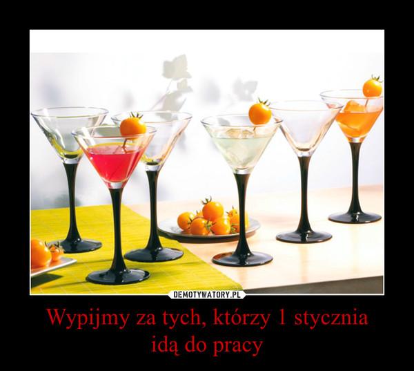 Wypijmy za tych, którzy 1 styczniaidą do pracy –
