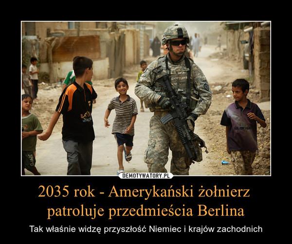 2035 rok - Amerykański żołnierz patroluje przedmieścia Berlina – Tak właśnie widzę przyszłość Niemiec i krajów zachodnich