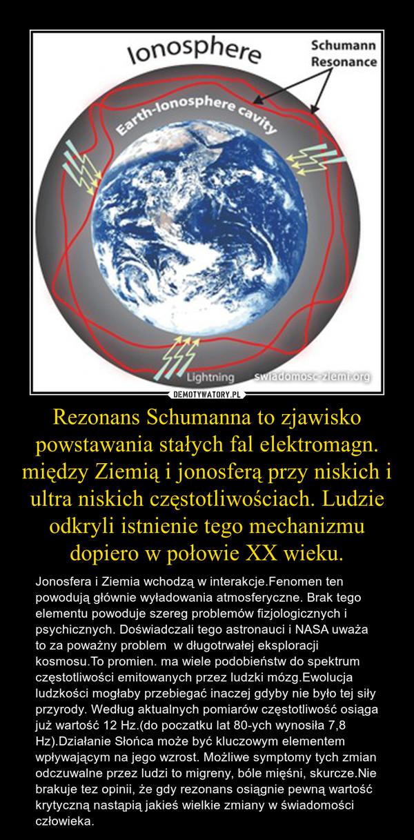 Rezonans Schumanna to zjawisko powstawania stałych fal elektromagn. między Ziemią i jonosferą przy niskich i ultra niskich częstotliwościach. Ludzie odkryli istnienie tego mechanizmu dopiero w połowie XX wieku. – Jonosfera i Ziemia wchodzą w interakcje.Fenomen ten powodują głównie wyładowania atmosferyczne. Brak tego elementu powoduje szereg problemów fizjologicznych i psychicznych. Doświadczali tego astronauci i NASA uważa to za poważny problem  w długotrwałej eksploracji kosmosu.To promien. ma wiele podobieństw do spektrum częstotliwości emitowanych przez ludzki mózg.Ewolucja ludzkości mogłaby przebiegać inaczej gdyby nie było tej siły przyrody. Według aktualnych pomiarów częstotliwość osiąga już wartość 12 Hz.(do poczatku lat 80-ych wynosiła 7,8 Hz).Działanie Słońca może być kluczowym elementem wpływającym na jego wzrost. Możliwe symptomy tych zmian odczuwalne przez ludzi to migreny, bóle mięśni, skurcze.Nie brakuje tez opinii, że gdy rezonans osiągnie pewną wartość krytyczną nastąpią jakieś wielkie zmiany w świadomości człowieka.