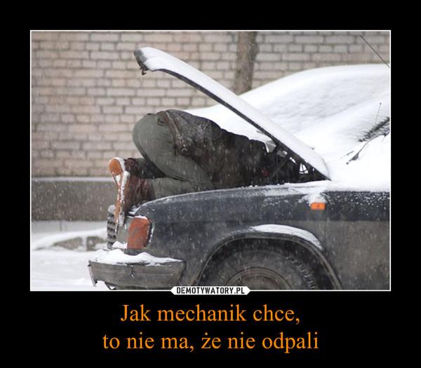 Jak mechanik chce,to nie ma, że nie odpali –