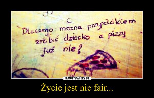 Życie jest nie fair... –