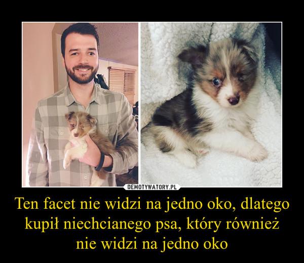 Ten facet nie widzi na jedno oko, dlatego kupił niechcianego psa, który również nie widzi na jedno oko –
