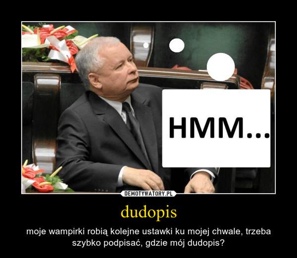 dudopis – moje wampirki robią kolejne ustawki ku mojej chwale, trzeba szybko podpisać, gdzie mój dudopis?
