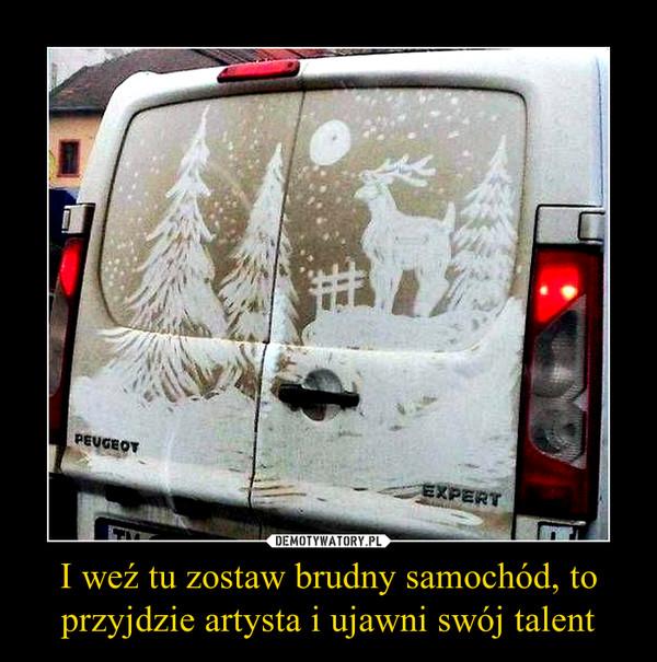 I weź tu zostaw brudny samochód, to przyjdzie artysta i ujawni swój talent –