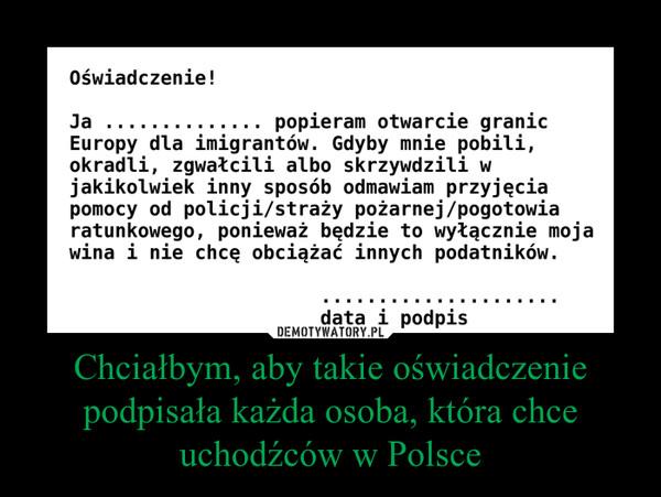 Chciałbym, aby takie oświadczenie podpisała każda osoba, która chce uchodźców w Polsce –