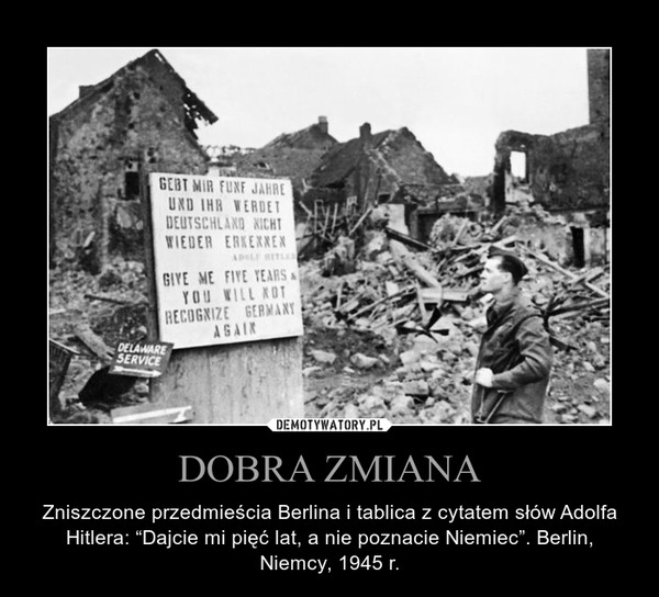 """DOBRA ZMIANA – Zniszczone przedmieścia Berlina i tablica z cytatem słów Adolfa Hitlera: """"Dajcie mi pięć lat, a nie poznacie Niemiec"""". Berlin, Niemcy, 1945 r."""