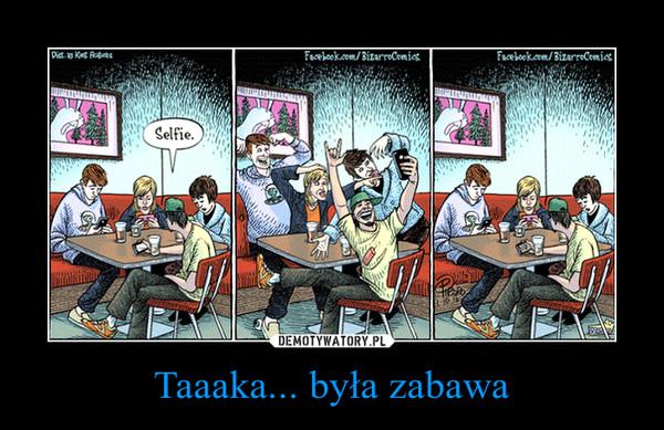 Taaaka... była zabawa –