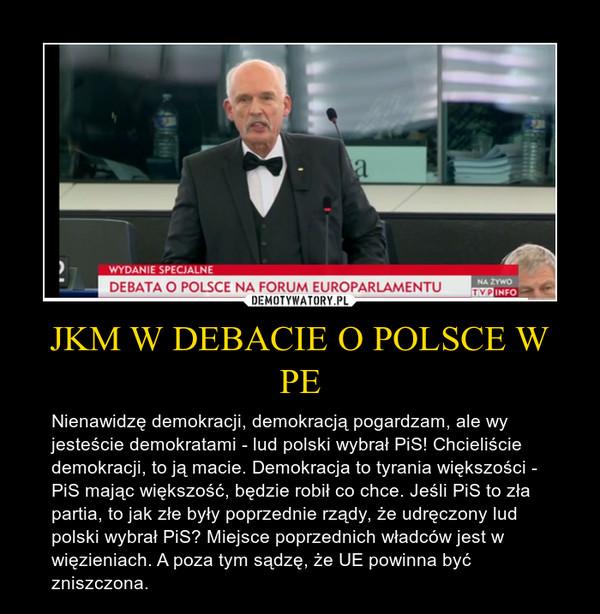 JKM W DEBACIE O POLSCE W PE – Nienawidzę demokracji, demokracją pogardzam, ale wy jesteście demokratami - lud polski wybrał PiS! Chcieliście demokracji, to ją macie. Demokracja to tyrania większości - PiS mając większość, będzie robił co chce. Jeśli PiS to zła partia, to jak złe były poprzednie rządy, że udręczony lud polski wybrał PiS? Miejsce poprzednich władców jest w więzieniach. A poza tym sądzę, że UE powinna być zniszczona.