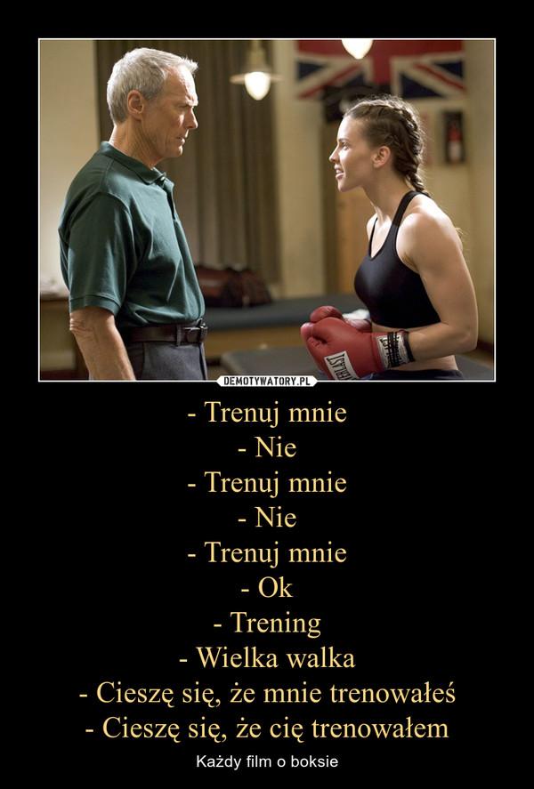 - Trenuj mnie- Nie- Trenuj mnie- Nie- Trenuj mnie- Ok- Trening- Wielka walka- Cieszę się, że mnie trenowałeś- Cieszę się, że cię trenowałem – Każdy film o boksie