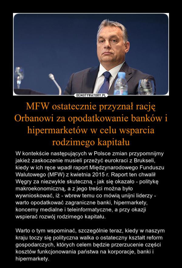MFW ostatecznie przyznał rację Orbanowi za opodatkowanie banków i hipermarketów w celu wsparcia rodzimego kapitału – W kontekście następujących w Polsce zmian przypomnijmy jakież zaskoczenie musieli przeżyć eurokraci z Brukseli, kiedy w ich ręce wpadł raport Międzynarodowego Funduszu Walutowego (MFW) z kwietnia 2015 r. Raport ten chwalił Węgry za niezwykle skuteczną - jak się okazało - politykę makroekonomiczną, a z jego treści można było wywnioskować, iż - wbrew temu co mówią unijni liderzy - warto opodatkować zagraniczne banki, hipermarkety, koncerny medialne i teleinformatyczne, a przy okazji wspierać rozwój rodzimego kapitału.Warto o tym wspominać, szczególnie teraz, kiedy w naszym kraju toczy się polityczna walka o ostateczny kształt reform gospodarczych, których celem będzie przerzucenie części kosztów funkcjonowania państwa na korporacje, banki i hipermarkety.
