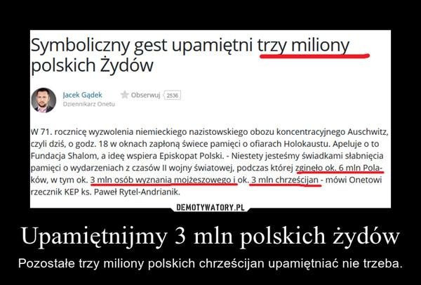 Upamiętnijmy 3 mln polskich żydów – Pozostałe trzy miliony polskich chrześcijan upamiętniać nie trzeba.