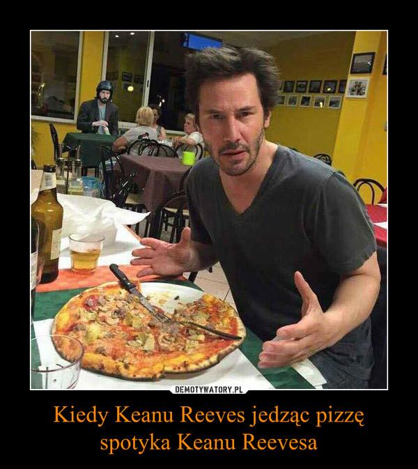 Kiedy Keanu Reeves jedząc pizzę spotyka Keanu Reevesa –