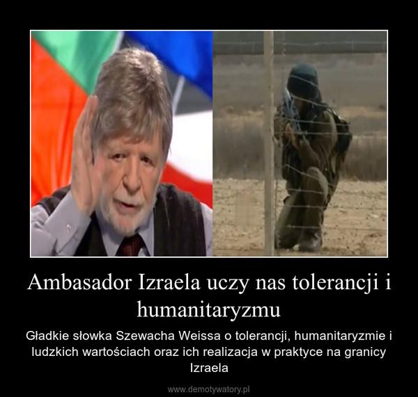 Ambasador Izraela uczy nas tolerancji i humanitaryzmu – Gładkie słowka Szewacha Weissa o tolerancji, humanitaryzmie i ludzkich wartościach oraz ich realizacja w praktyce na granicy Izraela