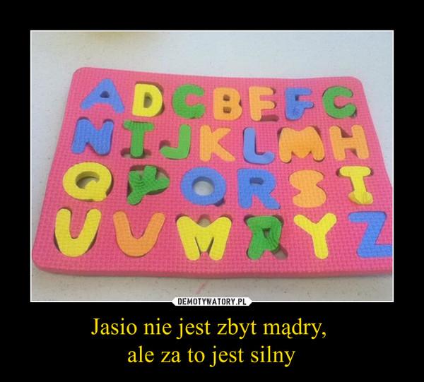 Jasio nie jest zbyt mądry, ale za to jest silny –