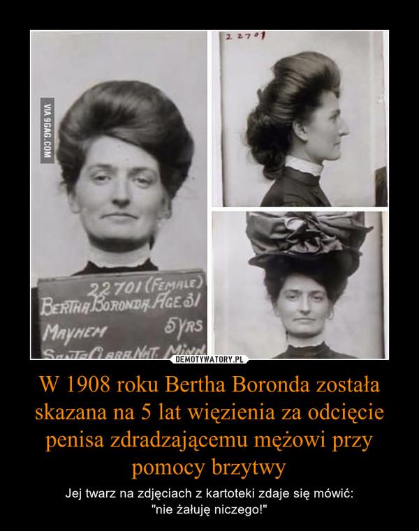 """W 1908 roku Bertha Boronda została skazana na 5 lat więzienia za odcięcie penisa zdradzającemu mężowi przy pomocy brzytwy – Jej twarz na zdjęciach z kartoteki zdaje się mówić:""""nie żałuję niczego!"""""""