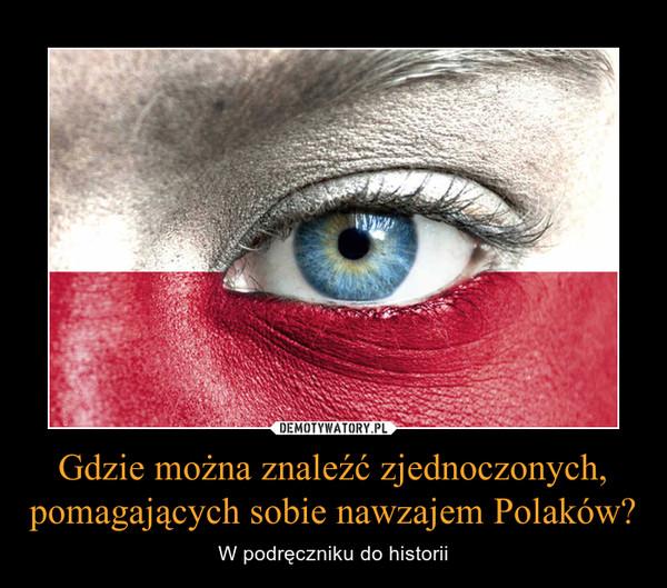 Gdzie można znaleźć zjednoczonych, pomagających sobie nawzajem Polaków? – W podręczniku do historii