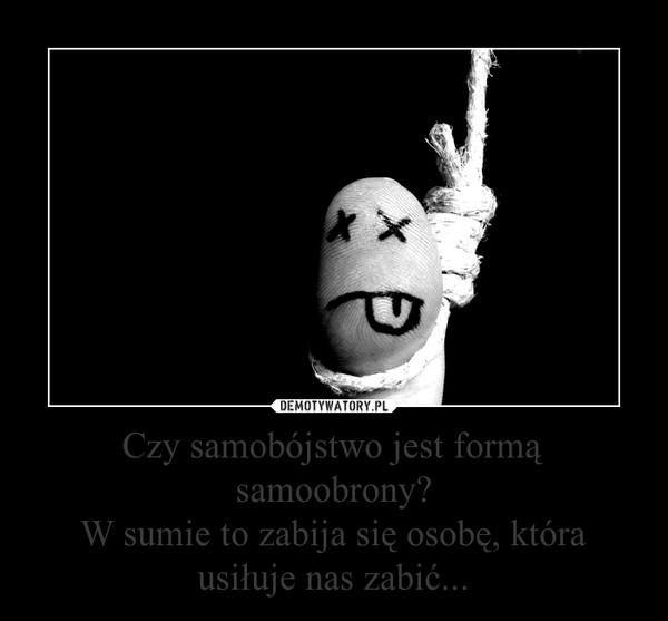 Czy samobójstwo jest formą samoobrony?W sumie to zabija się osobę, która usiłuje nas zabić... –