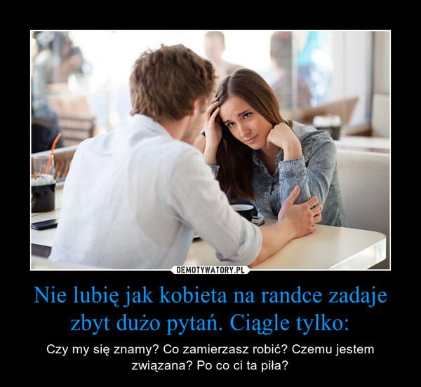 Nie lubię jak kobieta na randce zadaje zbyt dużo pytań. Ciągle tylko: – Czy my się znamy? Co zamierzasz robić? Czemu jestem związana? Po co ci ta piła?