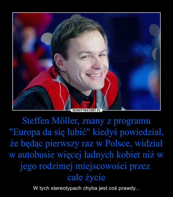 """Steffen Möller, znany z programu """"Europa da się lubić"""" kiedyś powiedział, że będąc pierwszy raz w Polsce, widział w autobusie więcej ładnych kobiet niż w jego rodzimej miejscowości przez całe życie – W tych stereotypach chyba jest coś prawdy..."""