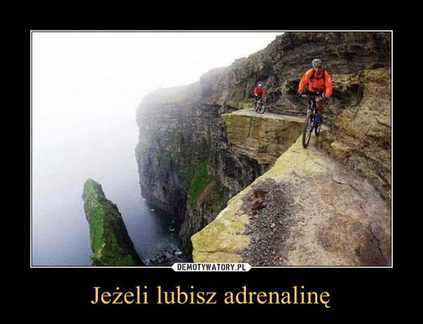 Jeżeli lubisz adrenalinę –