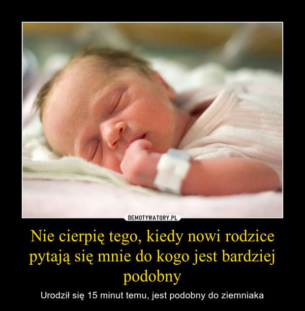 Nie cierpię tego, kiedy nowi rodzice pytają się mnie do kogo jest bardziej podobny – Urodził się 15 minut temu, jest podobny do ziemniaka