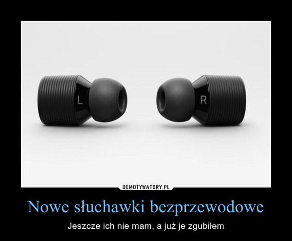 Nowe słuchawki bezprzewodowe – Jeszcze ich nie mam, a już je zgubiłem