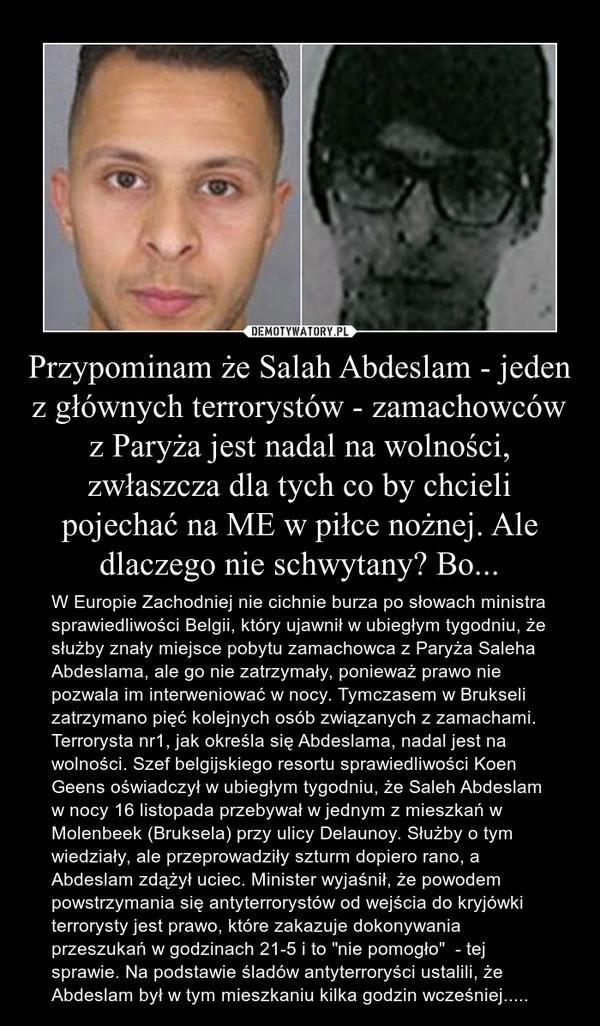 """Przypominam że Salah Abdeslam - jeden z głównych terrorystów - zamachowców z Paryża jest nadal na wolności, zwłaszcza dla tych co by chcieli pojechać na ME w piłce nożnej. Ale dlaczego nie schwytany? Bo... – W Europie Zachodniej nie cichnie burza po słowach ministra sprawiedliwości Belgii, który ujawnił w ubiegłym tygodniu, że służby znały miejsce pobytu zamachowca z Paryża Saleha Abdeslama, ale go nie zatrzymały, ponieważ prawo nie pozwala im interweniować w nocy. Tymczasem w Brukseli zatrzymano pięć kolejnych osób związanych z zamachami. Terrorysta nr1, jak określa się Abdeslama, nadal jest na wolności. Szef belgijskiego resortu sprawiedliwości Koen Geens oświadczył w ubiegłym tygodniu, że Saleh Abdeslam w nocy 16 listopada przebywał w jednym z mieszkań w Molenbeek (Bruksela) przy ulicy Delaunoy. Służby o tym wiedziały, ale przeprowadziły szturm dopiero rano, a Abdeslam zdążył uciec. Minister wyjaśnił, że powodem powstrzymania się antyterrorystów od wejścia do kryjówki terrorysty jest prawo, które zakazuje dokonywania przeszukań w godzinach 21-5 i to """"nie pomogło""""  - tej sprawie. Na podstawie śladów antyterroryści ustalili, że Abdeslam był w tym mieszkaniu kilka godzin wcześniej....."""