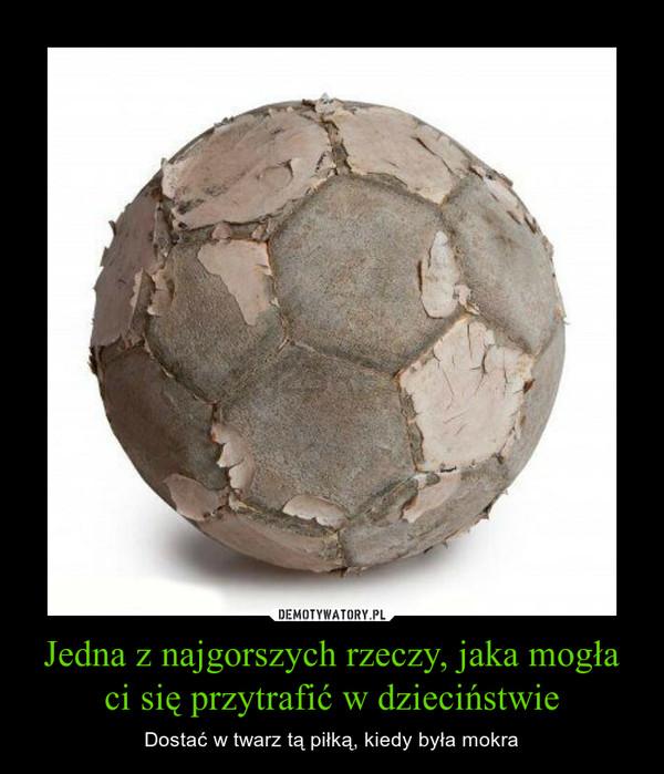Jedna z najgorszych rzeczy, jaka mogła ci się przytrafić w dzieciństwie – Dostać w twarz tą piłką, kiedy była mokra