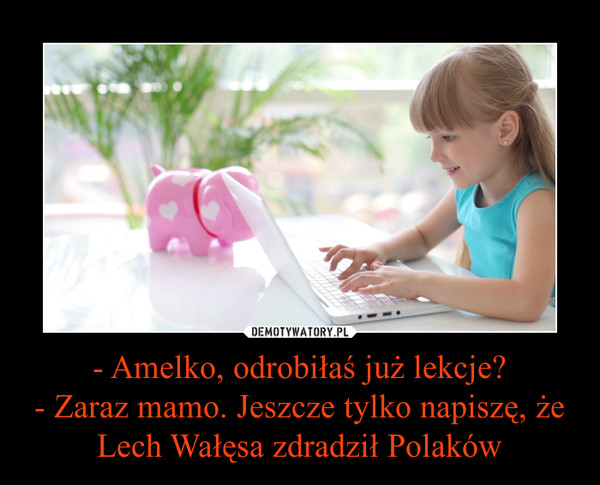 - Amelko, odrobiłaś już lekcje?- Zaraz mamo. Jeszcze tylko napiszę, że Lech Wałęsa zdradził Polaków –