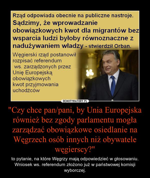 """""""Czy chce pan/pani, by Unia Europejska również bez zgody parlamentu mogła zarządzać obowiązkowe osiedlanie na Węgrzech osób innych niż obywatele węgierscy?"""" – to pytanie, na które Węgrzy mają odpowiedzieć w głosowaniu. Wniosek ws. referendum złożono już w państwowej komisji wyborczej."""