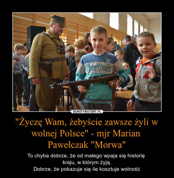 """""""Życzę Wam, żebyście zawsze żyli w wolnej Polsce"""" - mjr Marian Pawełczak """"Morwa"""" – To chyba dobrze, że od małego wpaja się historię kraju, w którym żyją.Dobrze, że pokazuje się ile kosztuje wolność"""
