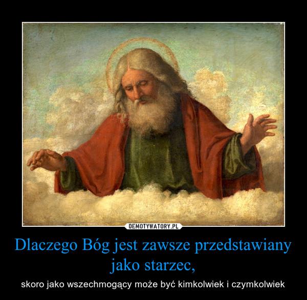 Dlaczego Bóg jest zawsze przedstawiany jako starzec, – skoro jako wszechmogący może być kimkolwiek i czymkolwiek