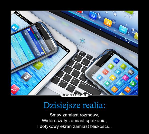 Dzisiejsze realia: – Smsy zamiast rozmowy,Wideo-czaty zamiast spotkania,I dotykowy ekran zamiast bliskości...