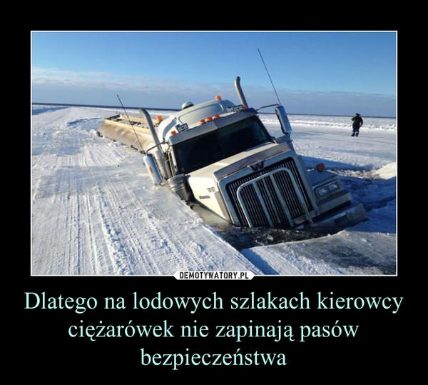 Dlatego na lodowych szlakach kierowcy ciężarówek nie zapinają pasów bezpieczeństwa –
