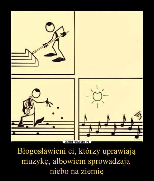 Błogosławieni ci, którzy uprawiają muzykę, albowiem sprowadzają niebo na ziemię –