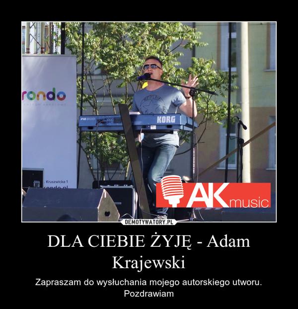 DLA CIEBIE ŻYJĘ - Adam Krajewski – Zapraszam do wysłuchania mojego autorskiego utworu. Pozdrawiam