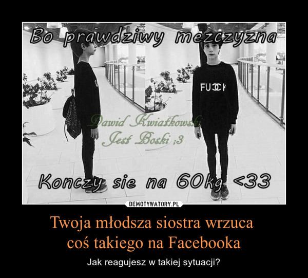 Twoja młodsza siostra wrzuca coś takiego na Facebooka – Jak reagujesz w takiej sytuacji?