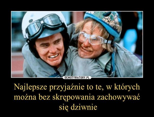 Najlepsze przyjaźnie to te, w których można bez skrępowania zachowywać się dziwnie –