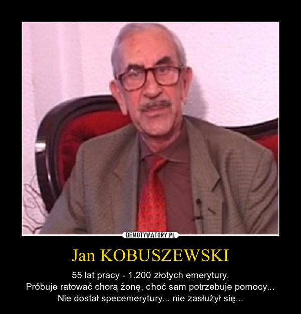Jan KOBUSZEWSKI – 55 lat pracy - 1.200 złotych emerytury.Próbuje ratować chorą żonę, choć sam potrzebuje pomocy...Nie dostał specemerytury... nie zasłużył się...