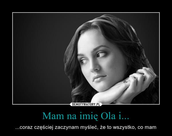 Mam na imię Ola i... – ...coraz częściej zaczynam myśleć, że to wszystko, co mam