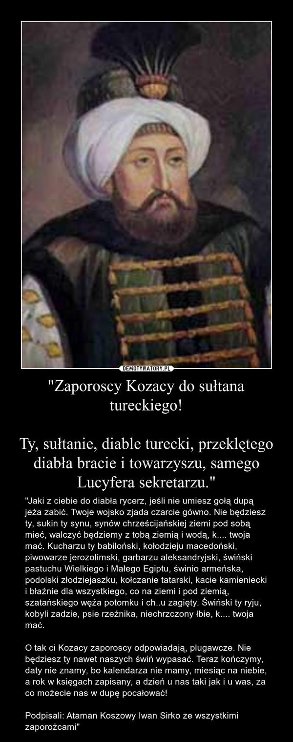 """""""Zaporoscy Kozacy do sułtana tureckiego!Ty, sułtanie, diable turecki, przeklętego diabła bracie i towarzyszu, samego Lucyfera sekretarzu."""" – """"Jaki z ciebie do diabła rycerz, jeśli nie umiesz gołą dupą jeża zabić. Twoje wojsko zjada czarcie gówno. Nie będziesz ty, sukin ty synu, synów chrześcijańskiej ziemi pod sobą mieć, walczyć będziemy z tobą ziemią i wodą, k.... twoja mać. Kucharzu ty babiloński, kołodzieju macedoński, piwowarze jerozolimski, garbarzu aleksandryjski, świński pastuchu Wielkiego i Małego Egiptu, świnio armeńska, podolski złodziejaszku, kołczanie tatarski, kacie kamieniecki i błaźnie dla wszystkiego, co na ziemi i pod ziemią, szatańskiego węża potomku i ch..u zagięty. Świński ty ryju, kobyli zadzie, psie rzeźnika, niechrzczony łbie, k.... twoja mać.O tak ci Kozacy zaporoscy odpowiadają, plugawcze. Nie będziesz ty nawet naszych świń wypasać. Teraz kończymy, daty nie znamy, bo kalendarza nie mamy, miesiąc na niebie, a rok w księgach zapisany, a dzień u nas taki jak i u was, za co możecie nas w dupę pocałować!Podpisali: Ataman Koszowy Iwan Sirko ze wszystkimi zaporożcami"""""""